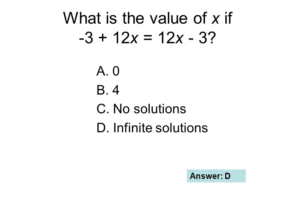 What is the value of x if -3 + 12x = 12x - 3? A. 0 B. 4 C. No solutions D. Infinite solutions Answer: D