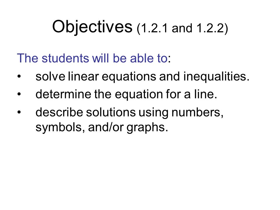 Objectives (1.2.1 and 1.2.2) The students will be able to: solve linear equations and inequalities. determine the equation for a line. describe soluti