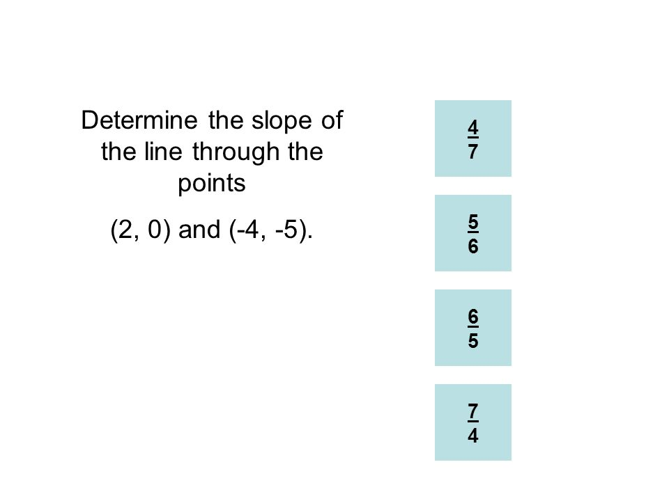 4747 7474 6565 5656 Determine the slope of the line through the points (2, 0) and (-4, -5).