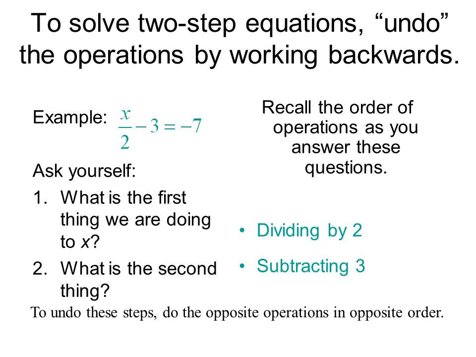 To solve two-step equations, undo the operations by working backwards. Example: Ask yourself: 1.What is the first thing we are doing to x? 2.What is t