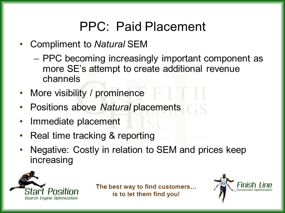 PPC: Paid Placement Compliment to Natural SEM –PPC becoming increasingly important component as more SEs attempt to create additional revenue channels More visibility / prominence Positions above Natural placements Immediate placement Real time tracking & reporting Negative: Costly in relation to SEM and prices keep increasing The best way to find customers… is to let them find you!