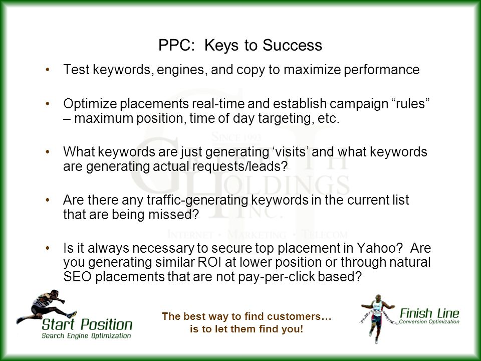 PPC: Keys to Success Test keywords, engines, and copy to maximize performance Optimize placements real-time and establish campaign rules – maximum position, time of day targeting, etc.