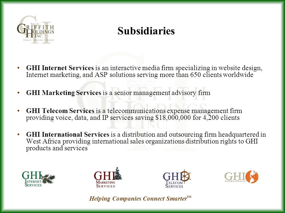 GHI Internet Services is an interactive media firm specializing in website design, Internet marketing, and ASP solutions serving more than 650 clients worldwide GHI Marketing Services is a senior management advisory firm GHI Telecom Services is a telecommunications expense management firm providing voice, data, and IP services saving $18,000,000 for 4,200 clients GHI International Services is a distribution and outsourcing firm headquartered in West Africa providing international sales organizations distribution rights to GHI products and services Subsidiaries Helping Companies Connect Smarter