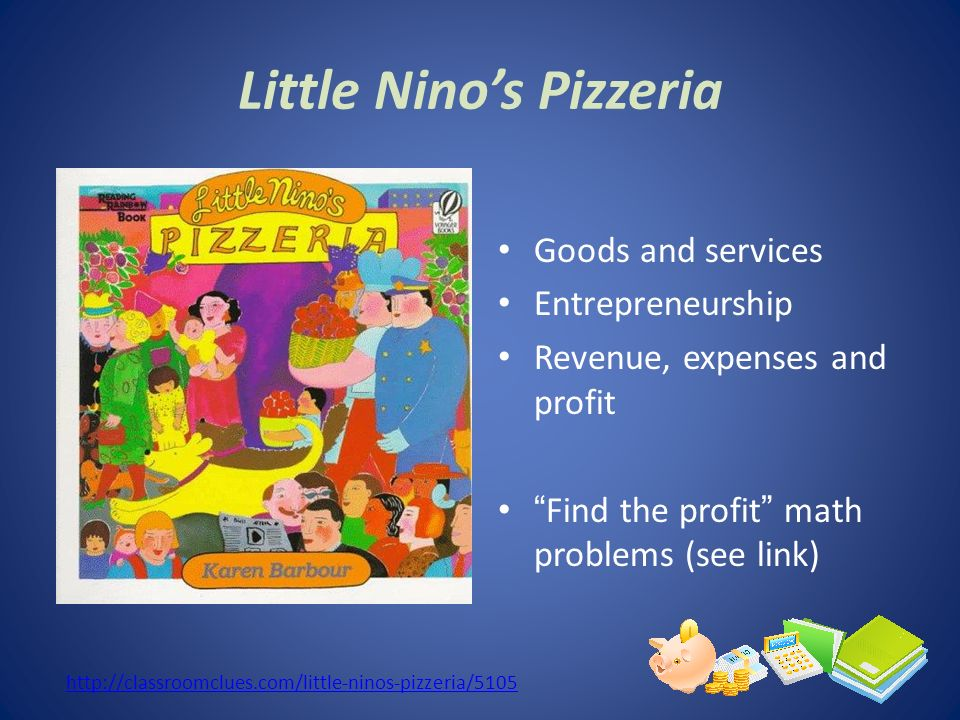 Little Ninos Pizzeria Goods and services Entrepreneurship Revenue, expenses and profit Find the profit math problems (see link) http://classroomclues.