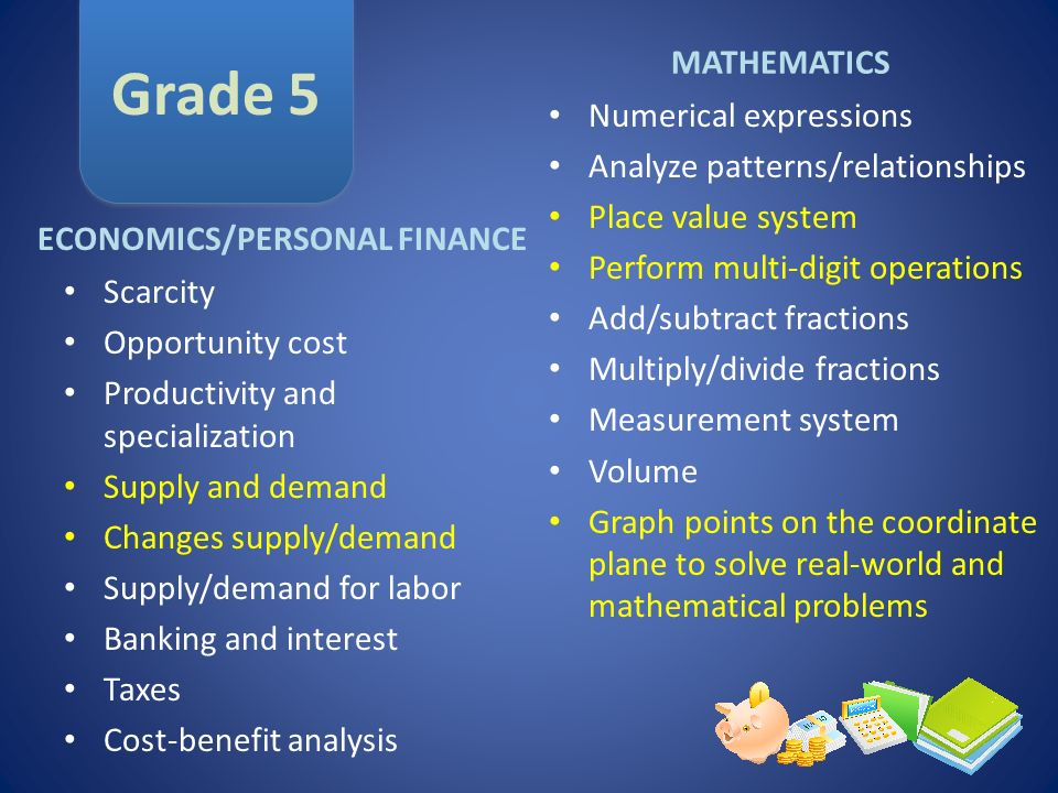 Grade 5 MATHEMATICS ECONOMICS/PERSONAL FINANCE Scarcity Opportunity cost Productivity and specialization Supply and demand Changes supply/demand Suppl