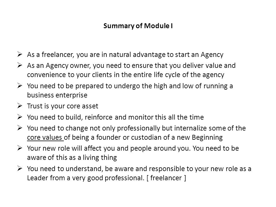Summary of Module I As a freelancer, you are in natural advantage to start an Agency As an Agency owner, you need to ensure that you deliver value and convenience to your clients in the entire life cycle of the agency You need to be prepared to undergo the high and low of running a business enterprise Trust is your core asset You need to build, reinforce and monitor this all the time You need to change not only professionally but internalize some of the core values of being a founder or custodian of a new Beginning Your new role will affect you and people around you.