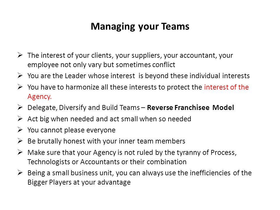 Managing your Teams The interest of your clients, your suppliers, your accountant, your employee not only vary but sometimes conflict You are the Leader whose interest is beyond these individual interests You have to harmonize all these interests to protect the interest of the Agency.