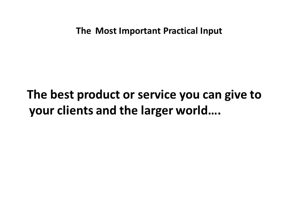 The Most Important Practical Input The best product or service you can give to your clients and the larger world….