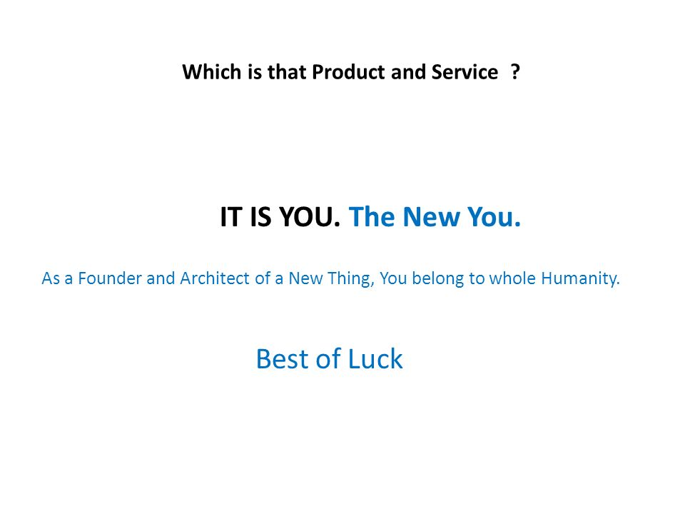 Which is that Product and Service . IT IS YOU. The New You.