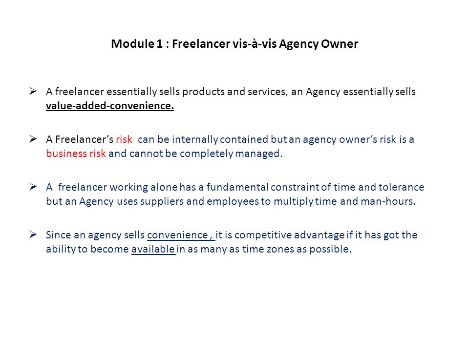 Module 1 : Freelancer vis-à-vis Agency Owner A freelancer essentially sells products and services, an Agency essentially sells value-added-convenience.