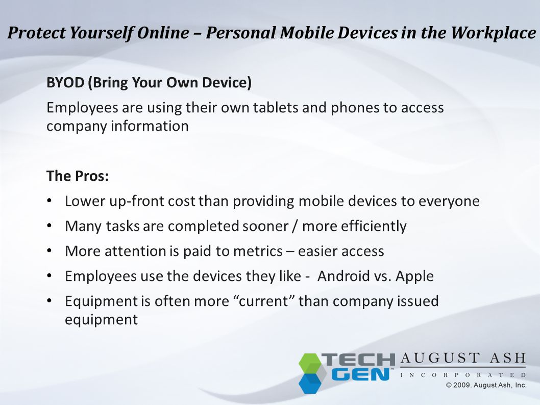 Protect Yourself Online – Personal Mobile Devices in the Workplace BYOD (Bring Your Own Device) Employees are using their own tablets and phones to access company information The Pros: Lower up-front cost than providing mobile devices to everyone Many tasks are completed sooner / more efficiently More attention is paid to metrics – easier access Employees use the devices they like - Android vs.