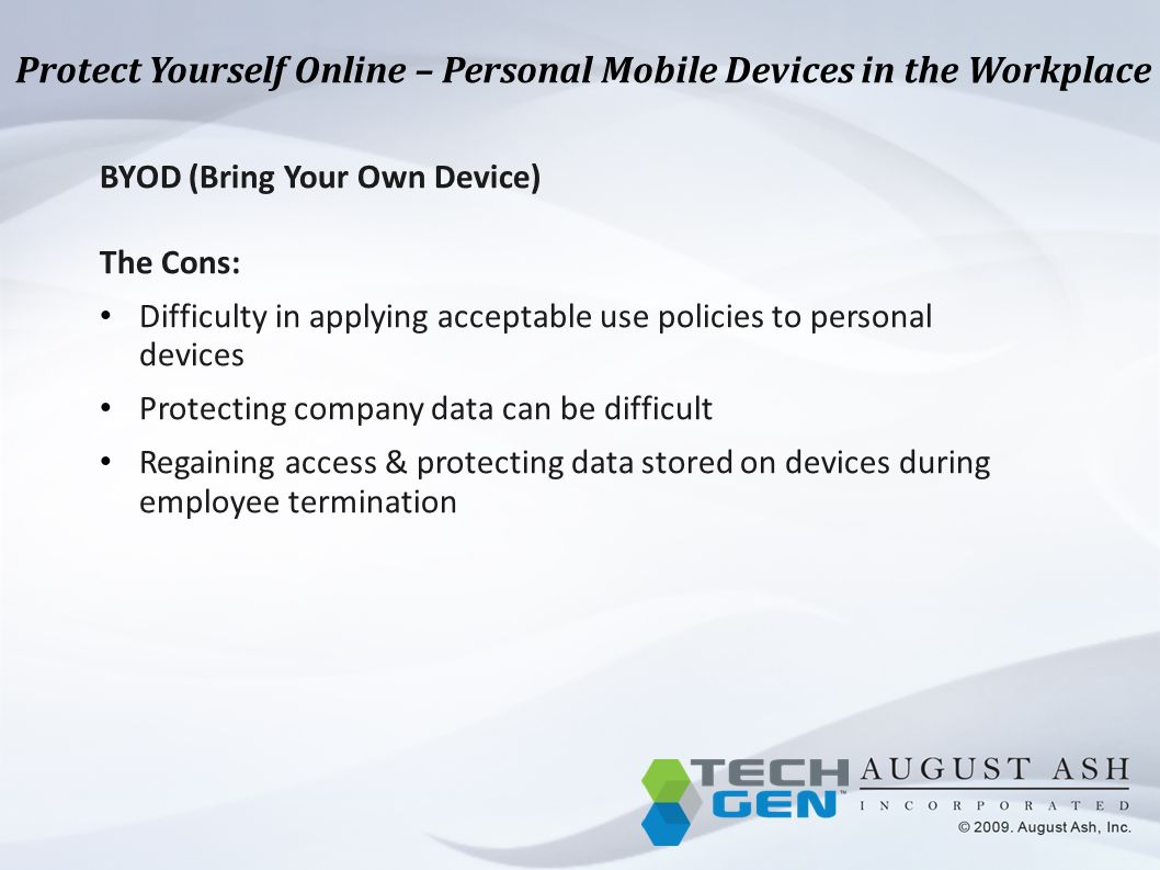 Protect Yourself Online – Personal Mobile Devices in the Workplace BYOD (Bring Your Own Device) The Cons: Difficulty in applying acceptable use policies to personal devices Protecting company data can be difficult Regaining access & protecting data stored on devices during employee termination