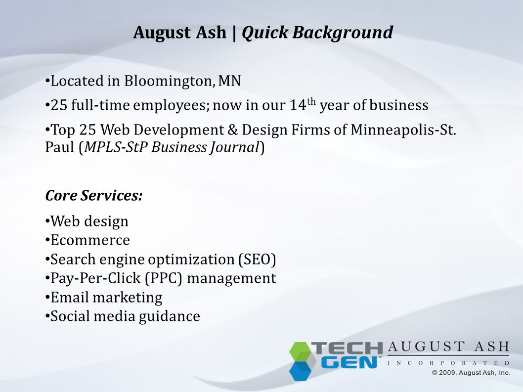 August Ash | Quick Background Located in Bloomington, MN 25 full-time employees; now in our 14 th year of business Top 25 Web Development & Design Firms of Minneapolis-St.