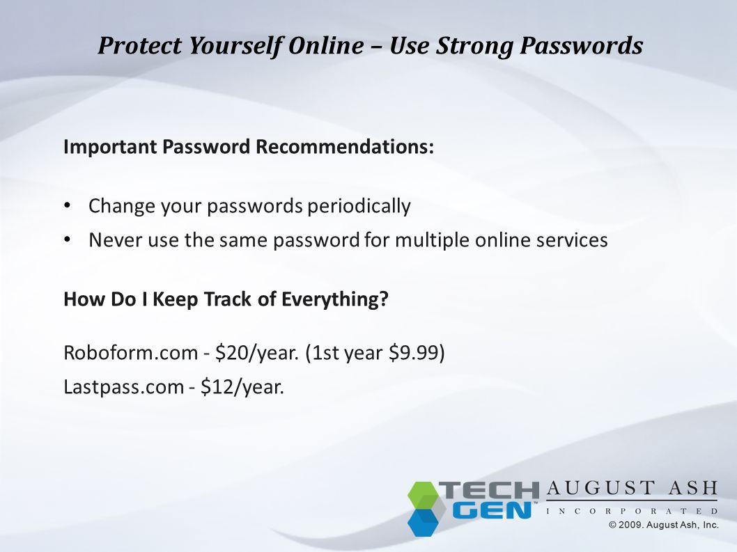 Protect Yourself Online – Use Strong Passwords Important Password Recommendations: Change your passwords periodically Never use the same password for multiple online services How Do I Keep Track of Everything.