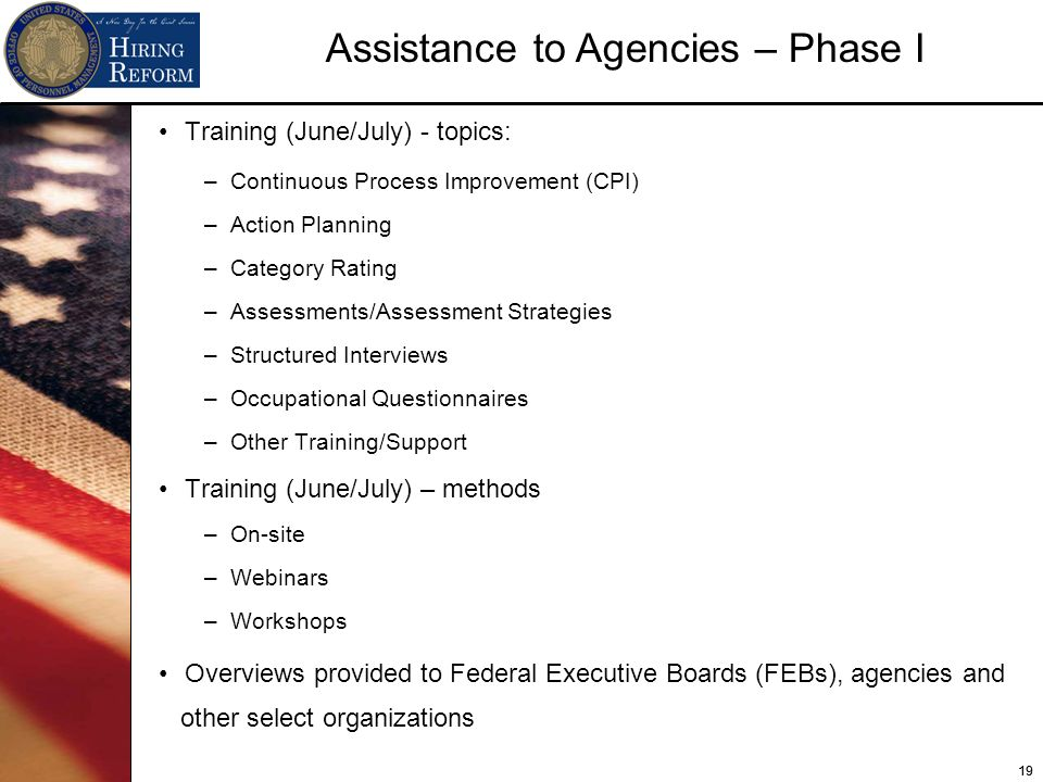 19 Assistance to Agencies – Phase I Training (June/July) - topics: –Continuous Process Improvement (CPI) –Action Planning –Category Rating –Assessments/Assessment Strategies –Structured Interviews –Occupational Questionnaires –Other Training/Support Training (June/July) – methods –On-site –Webinars –Workshops Overviews provided to Federal Executive Boards (FEBs), agencies and other select organizations