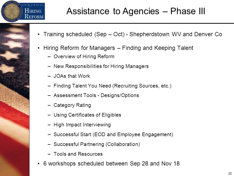 22 Assistance to Agencies – Phase III Training scheduled (Sep – Oct) - Shepherdstown WV and Denver Co Hiring Reform for Managers – Finding and Keeping Talent –Overview of Hiring Reform –New Responsibilities for Hiring Managers –JOAs that Work –Finding Talent You Need (Recruiting Sources, etc.) –Assessment Tools - Designs/Options –Category Rating –Using Certificates of Eligibles –High Impact Interviewing –Successful Start (EOD and Employee Engagement) –Successful Partnering (Collaboration) –Tools and Resources 6 workshops scheduled between Sep 28 and Nov 18