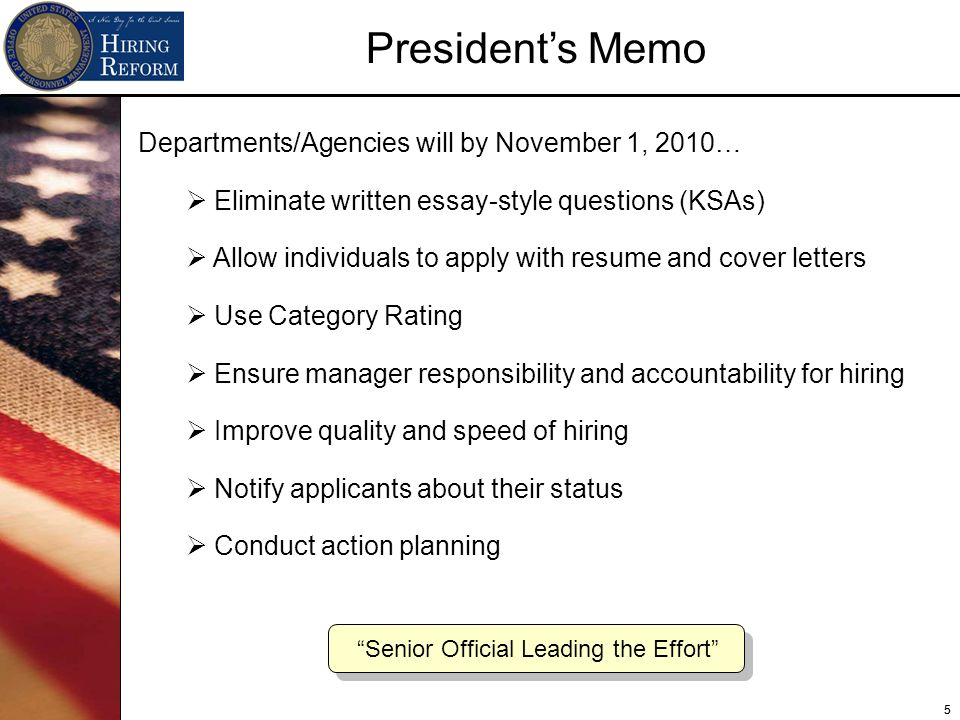 55 Departments/Agencies will by November 1, 2010… Eliminate written essay-style questions (KSAs) Allow individuals to apply with resume and cover letters Use Category Rating Ensure manager responsibility and accountability for hiring Improve quality and speed of hiring Notify applicants about their status Conduct action planning Senior Official Leading the Effort Presidents Memo