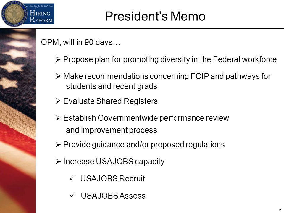 66 OPM, will in 90 days… Propose plan for promoting diversity in the Federal workforce Make recommendations concerning FCIP and pathways for students and recent grads Evaluate Shared Registers Establish Governmentwide performance review and improvement process Provide guidance and/or proposed regulations Increase USAJOBS capacity USAJOBS Recruit USAJOBS Assess