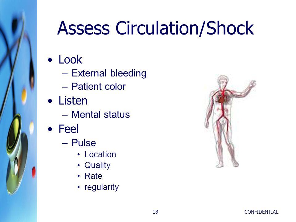CONFIDENTIAL18 Assess Circulation/Shock Look –External bleeding –Patient color Listen –Mental status Feel –Pulse Location Quality Rate regularity
