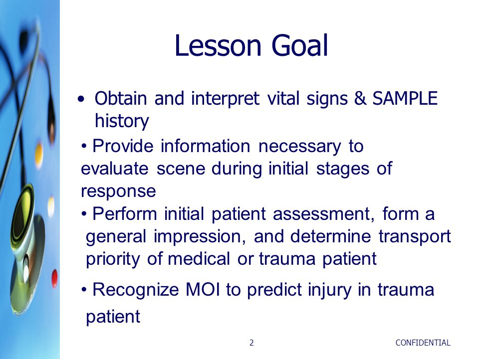 CONFIDENTIAL2 Lesson Goal Obtain and interpret vital signs & SAMPLE history Provide information necessary to evaluate scene during initial stages of r