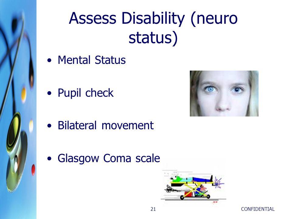 CONFIDENTIAL21 Assess Disability (neuro status) Mental Status Pupil check Bilateral movement Glasgow Coma scale