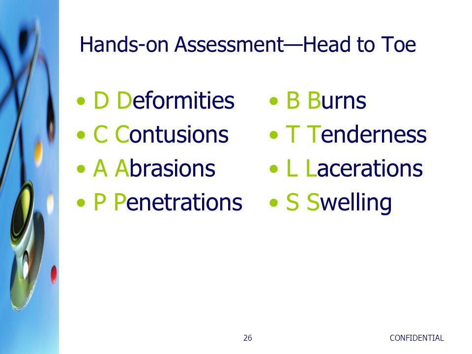 CONFIDENTIAL26 Hands-on AssessmentHead to Toe D Deformities C Contusions A Abrasions P Penetrations B Burns T Tenderness L Lacerations S Swelling