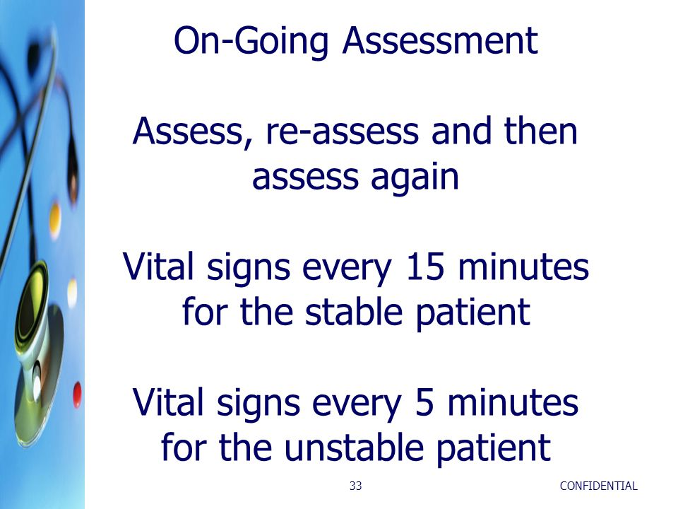 CONFIDENTIAL33 On-Going Assessment Assess, re-assess and then assess again Vital signs every 15 minutes for the stable patient Vital signs every 5 min