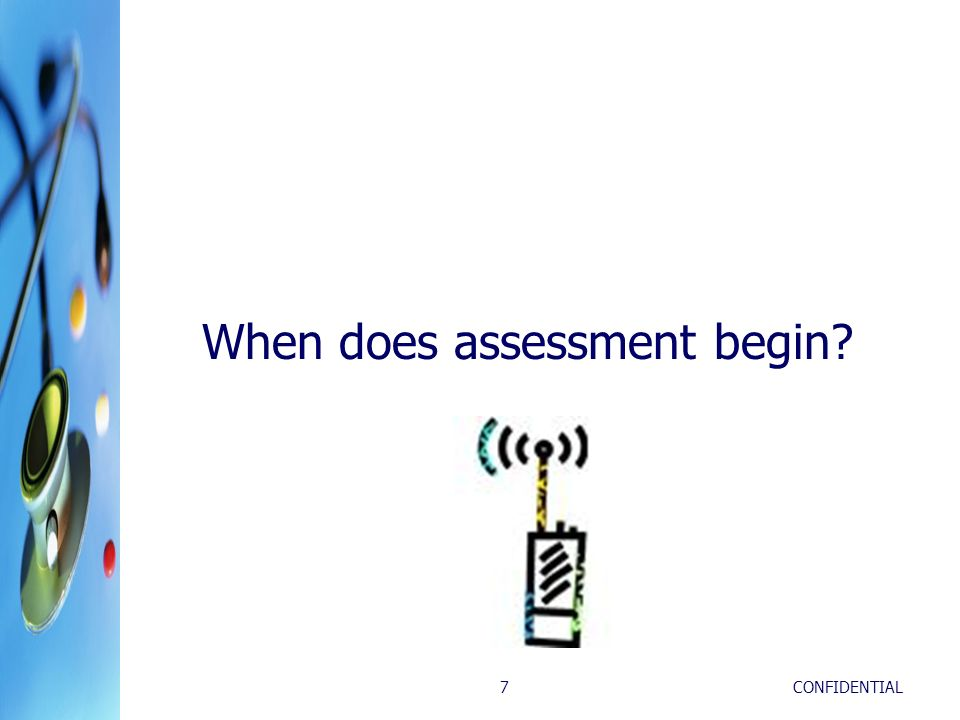 CONFIDENTIAL7 When does assessment begin?