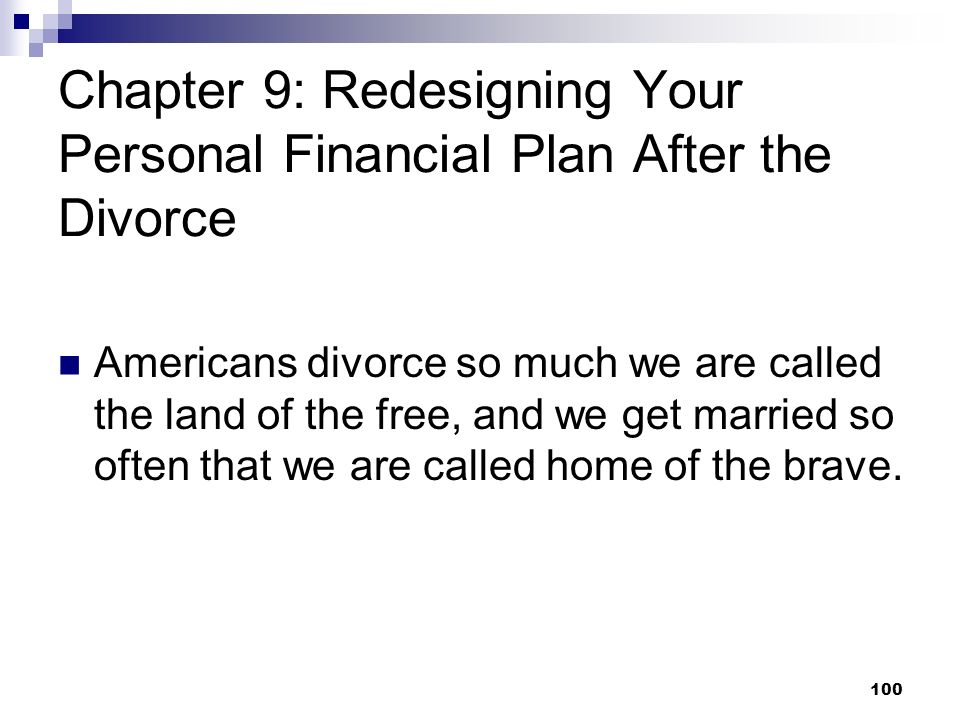 100 Chapter 9: Redesigning Your Personal Financial Plan After the Divorce Americans divorce so much we are called the land of the free, and we get mar