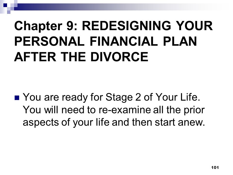 101 Chapter 9: REDESIGNING YOUR PERSONAL FINANCIAL PLAN AFTER THE DIVORCE You are ready for Stage 2 of Your Life. You will need to re-examine all the