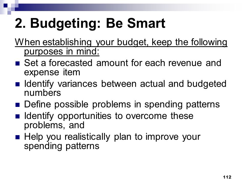 112 2. Budgeting: Be Smart When establishing your budget, keep the following purposes in mind: Set a forecasted amount for each revenue and expense it