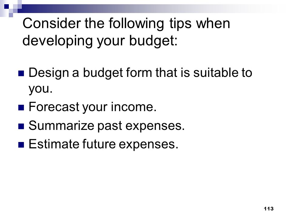 113 Consider the following tips when developing your budget: Design a budget form that is suitable to you. Forecast your income. Summarize past expens