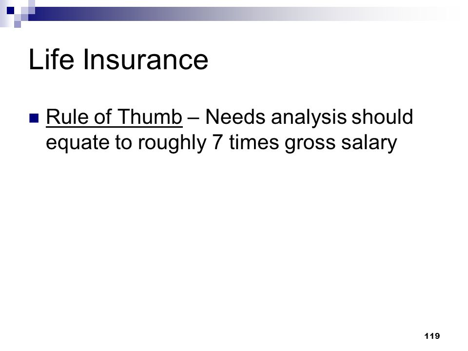 119 Life Insurance Rule of Thumb – Needs analysis should equate to roughly 7 times gross salary