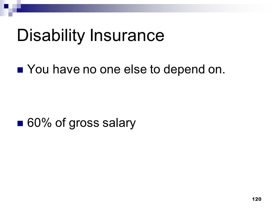120 Disability Insurance You have no one else to depend on. 60% of gross salary