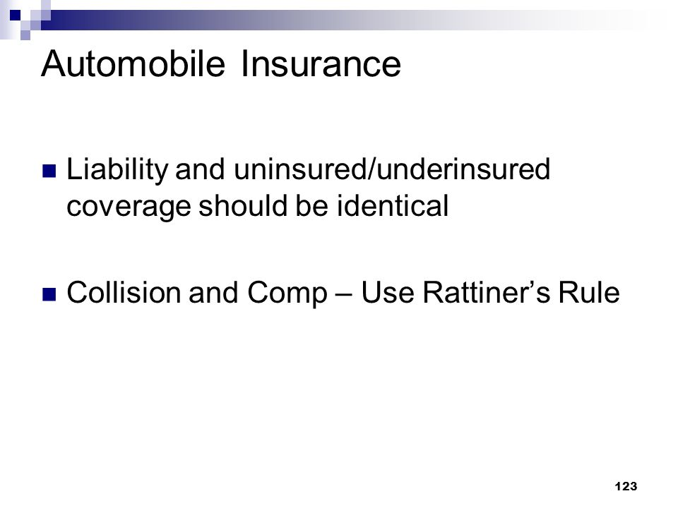 123 Automobile Insurance Liability and uninsured/underinsured coverage should be identical Collision and Comp – Use Rattiners Rule