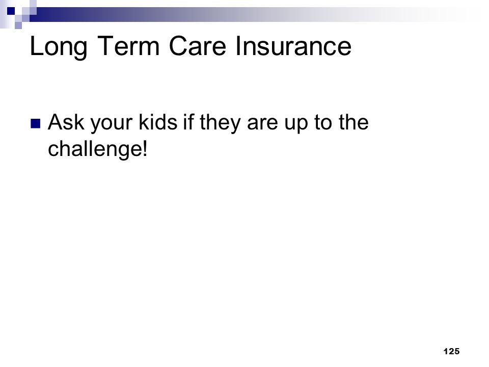 125 Long Term Care Insurance Ask your kids if they are up to the challenge!