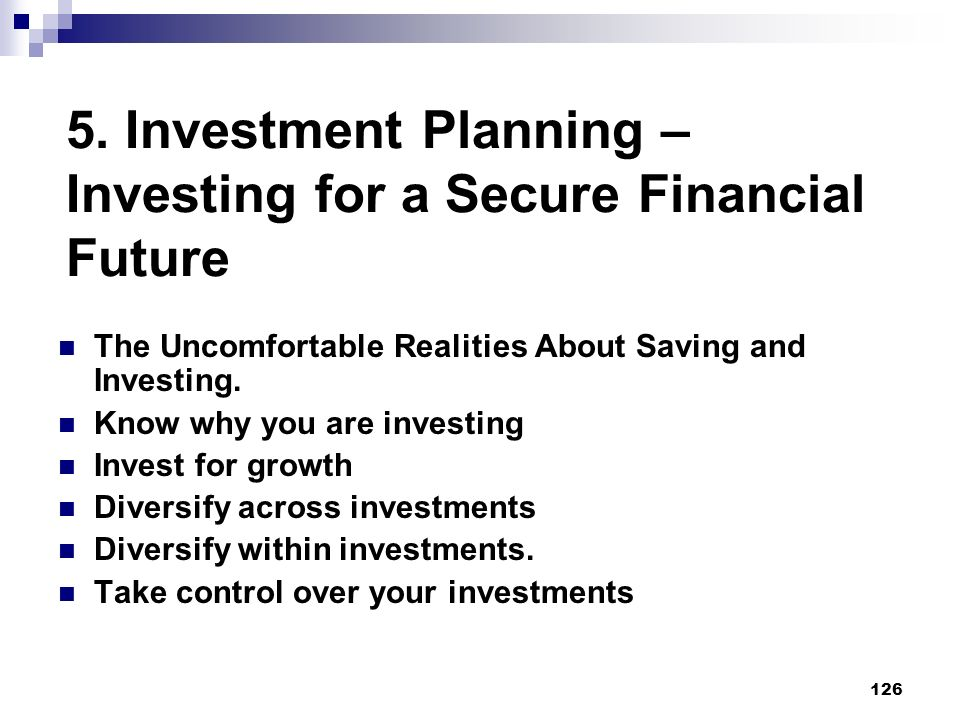 126 5. Investment Planning – Investing for a Secure Financial Future The Uncomfortable Realities About Saving and Investing. Know why you are investin