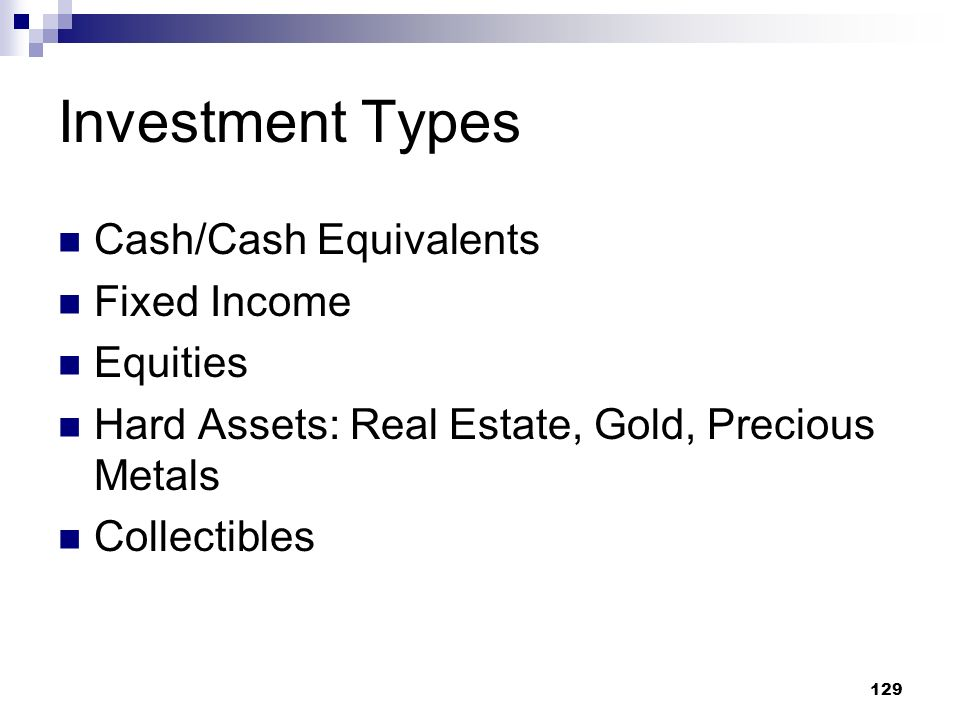 129 Investment Types Cash/Cash Equivalents Fixed Income Equities Hard Assets: Real Estate, Gold, Precious Metals Collectibles