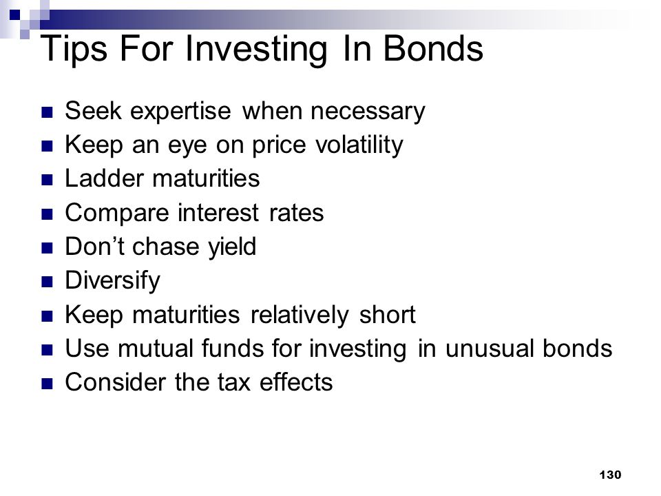 130 Tips For Investing In Bonds Seek expertise when necessary Keep an eye on price volatility Ladder maturities Compare interest rates Dont chase yiel