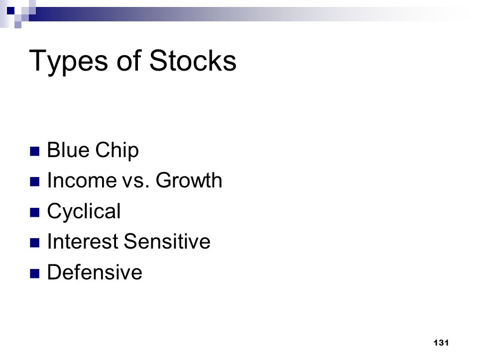 131 Types of Stocks Blue Chip Income vs. Growth Cyclical Interest Sensitive Defensive