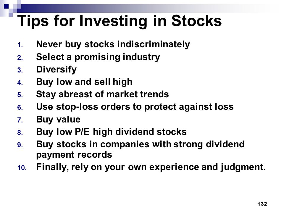 132 Tips for Investing in Stocks 1. Never buy stocks indiscriminately 2. Select a promising industry 3. Diversify 4. Buy low and sell high 5. Stay abr