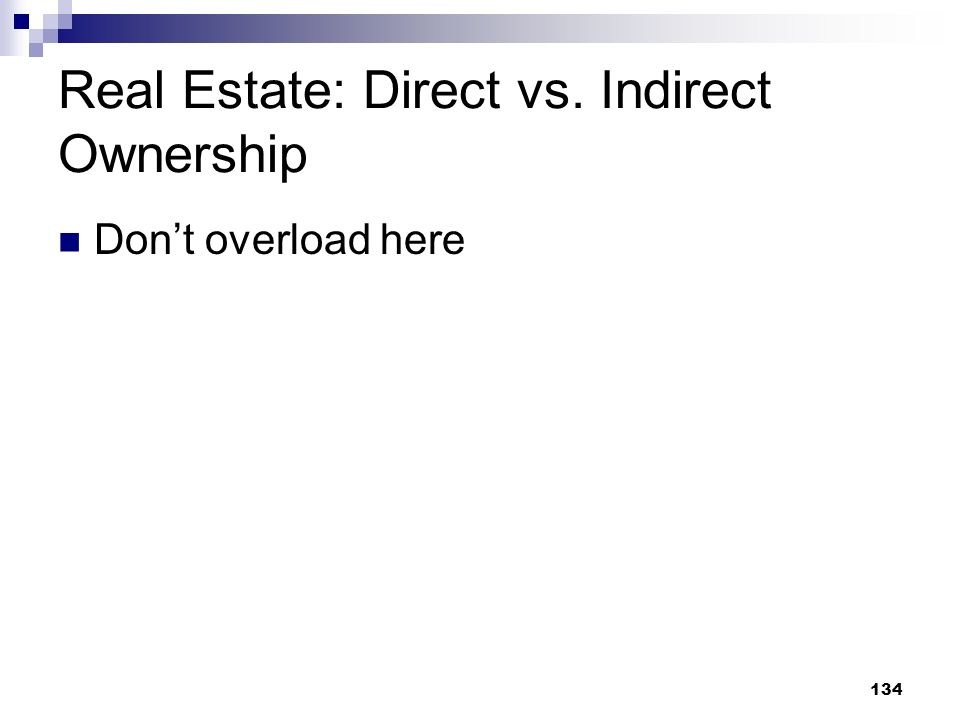 134 Real Estate: Direct vs. Indirect Ownership Dont overload here