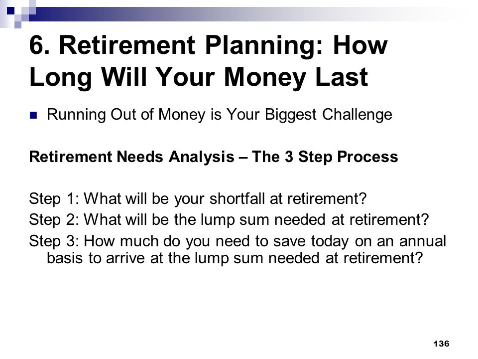 136 6. Retirement Planning: How Long Will Your Money Last Running Out of Money is Your Biggest Challenge Retirement Needs Analysis – The 3 Step Proces