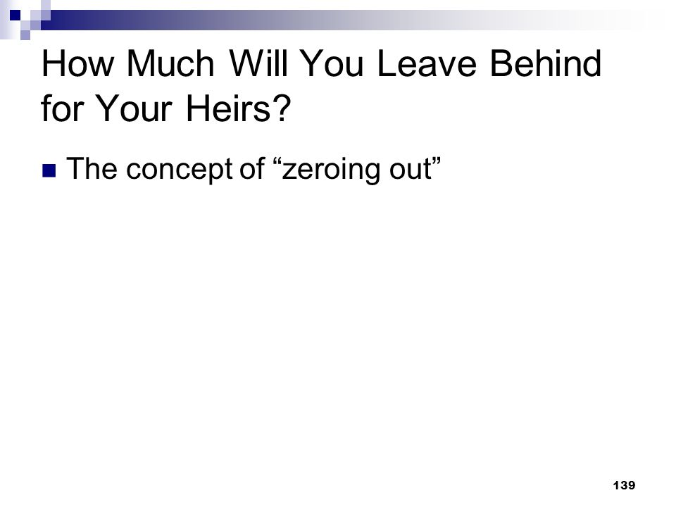 139 How Much Will You Leave Behind for Your Heirs? The concept of zeroing out