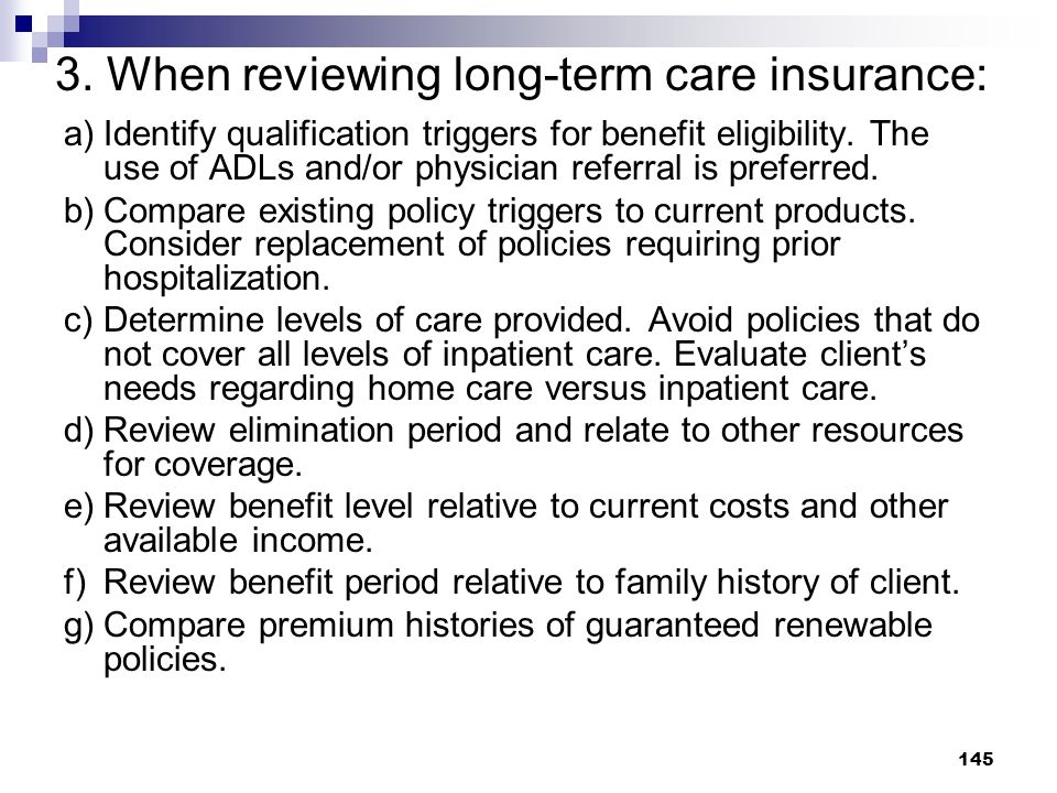145 3. When reviewing long-term care insurance: a)Identify qualification triggers for benefit eligibility. The use of ADLs and/or physician referral i