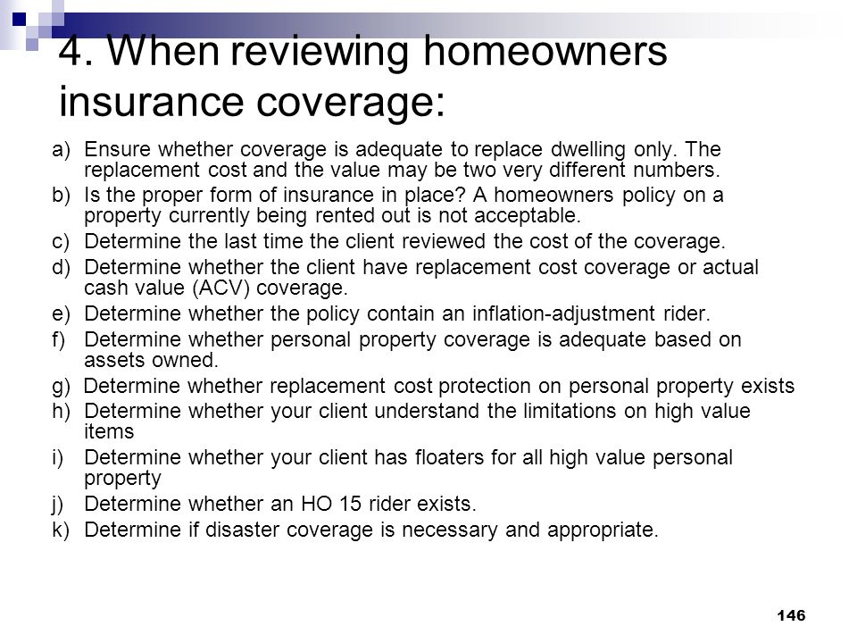 146 4. When reviewing homeowners insurance coverage: a)Ensure whether coverage is adequate to replace dwelling only. The replacement cost and the valu