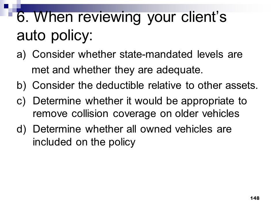 148 6. When reviewing your clients auto policy: a) Consider whether state-mandated levels are met and whether they are adequate. b) Consider the deduc