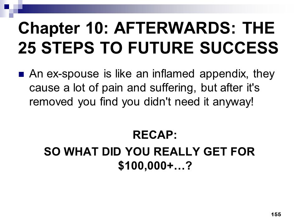 155 Chapter 10: AFTERWARDS: THE 25 STEPS TO FUTURE SUCCESS An ex-spouse is like an inflamed appendix, they cause a lot of pain and suffering, but afte
