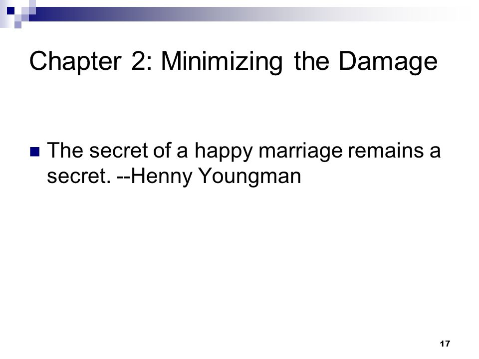 17 Chapter 2: Minimizing the Damage The secret of a happy marriage remains a secret. --Henny Youngman