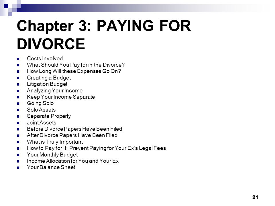 21 Chapter 3: PAYING FOR DIVORCE Costs Involved What Should You Pay for in the Divorce? How Long Will these Expenses Go On? Creating a Budget Litigati